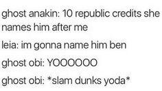 Ghost Anakin: 10 republic credits she names him after me. Leia: I'm gonna name him Ben. Ghost Obi: YOOOOOO  *slam dunks Yoda*
