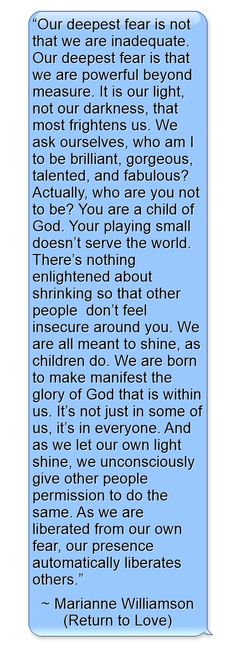 """""""Our deepest fear is not that we are inadequate. Our deepest..."""