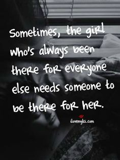 Sometimes, the girl who's always been there for everyone else needs someone to be there for her. #women #quotes #support