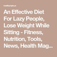 An Effective Diet For Lazy People, Lose Weight While Sitting - Fitness, Nutrition, Tools, News, Health Magazine