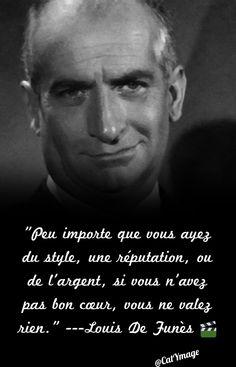 """""""Peu importe que vous ayez du style, une réputation, ou de l'argent, si vous n'avez pas bon cœur, vous ne valez rien."""" ---Louis De Funès"""