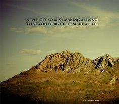 quote: never get so busy making a living that you forget to make a life