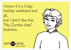I know it's a 3-day holiday weekend and all.. but I don't like this 'No Zumba class' business.