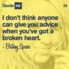 I don't think anyone can give you advice when you've got a broken heart. - Britney Spears #quotesqr #quotes #lovequotes