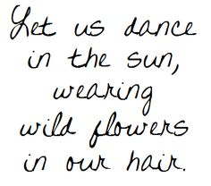 Let us dance in the sun, wearing wild flowers in our hair.