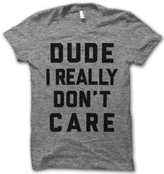 Dude I Really Don't Care by ThugLifeShirts on Etsy I need this..