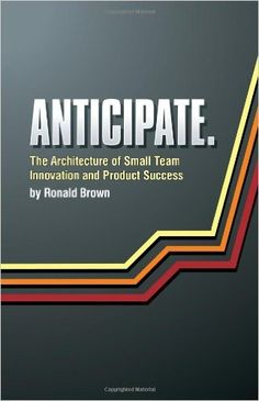 Anticipate. The Architecture of Small Team Innovation and Product Success: Ronald Brown: 9780615287997: Amazon.com: Books
