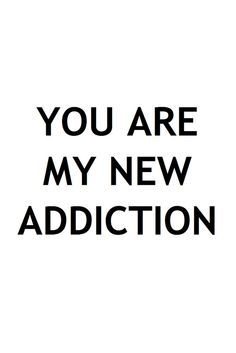 You are my new addiction ~Love Quote Words Quotes, Me Quotes, Sayings, Qoutes, The Words, New Love, Love You, Hopeless Romantic, Famous Quotes