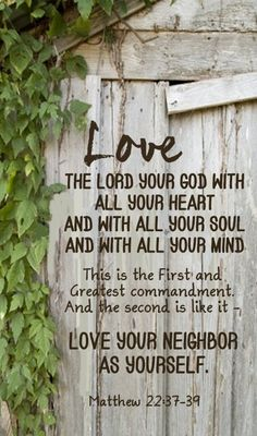 """""""Love the Lord your God with all your heart, and with all your soul, and with all your mind. This is the first and greatest commandment. And the second is like it. Love your neighbor as yourself"""". (Matthew 22:37-39)."""