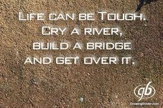 Life Can Be Tough. Cry a River, Build a Bridge and Get Over It.