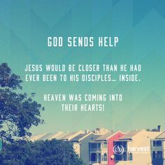 GOD SENDS HELP Jesus would be closer than he had ever been to His disciples… inside. Heaven was coming into their hearts!