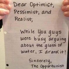 Dear Optimist, Pessimist, and Realist,    While you guys were busy arguing about the glass of water, I drank it!    Sincerely, The Opportunist