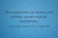 The projection of anima and animus causes mutual fascination. ~Carl Jung, Letters Vol. II, Page 402.