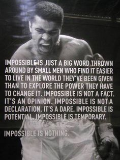 impossible is just a big word thrown around by small men who find it easier to live in the world they've been given than to explore the power they have to change it. impossible is not a fact. it's an opinion. impossible is not a declaration. it's a dare. impossible is potential. impossible is temporary. impossible is nothing. ~ muhammad ali