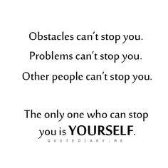 The only one who can stop you is yourself.