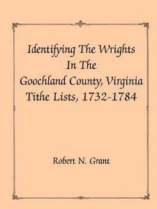 Identifying the Wrights in the Goochland County, Virginia, Tithe Lists, 1732-84 by Robert N. Grant. Recently recovered County Court Loose Papers, the Virginia State Archives and the Magazine of Virginia Genealogy were the sources of tithe lists for this newest addition to the series.