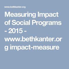 Measuring Impact of Social Programs -  2015 - www.bethkanter.org impact-measure