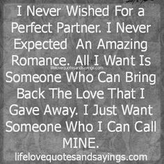 I Never Wished For a Perfect Partner. I Never Expected An Amazing Romance. All I Want Is Someone Who Can Bring Back The Love That I Gave Away. I Just Want Someone Who I Can Call MINE.
