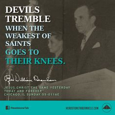 Devils tremble when the weakest of saints goes to their knees. Image Quote from: JESUS CHRIST THE SAME YESTERDAY TODAY AND FOREVER - CHICAGO IL SUNDAY 55-0116E - Rev. William Marrion Branham
