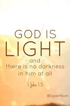 God is light and there is no darkness in him at all. -1 John 1:5
