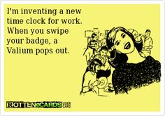 I'm inventing a new time clock for work. When you swipe your badge, a Valium pops out.