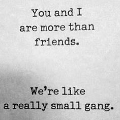 More than friends we're like a really small gang.