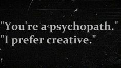 """You're a psychopath"" ""I prefer creative"""