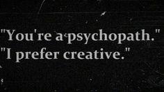 """""""You're a psychopath"""" """"I prefer creative"""""""