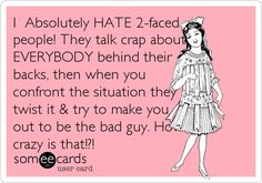 I Absolutely HATE 2-faced people! They talk crap about EVERYBODY behind their backs, then when you confront the situation they twist it  try to make you out to be the bad guy. How crazy is that!?!