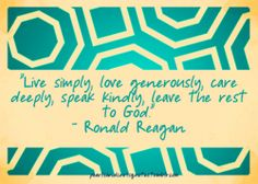 """Live simply, love generously, care deeply, speak kindly, leave the rest to God."" {Ronald Reagan}"