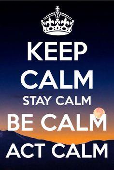 Keep calm, stay calm, be calm, act calm.