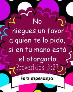 Proverbios 3:27-28 No te niegues a hacer el bien a quien es debido, cuando tuvieres poder para hacerlo. No digas a tu prójimo: Anda, y vuelve, y mañana te daré, cuando tienes contigo qué darle. ♔