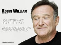 No matter what people tell you, words and ideas can change the world. | Robin William Change the World Quotes