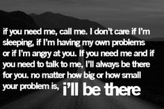 If you need me, call me. I don't care if I'm sleeping, if I'm having my own problems, or if I'm angry at you.  If you need me and if you need to talk to me, I'll always be there for you, no matter how big or how small your problem is, i'll be there.