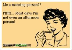 not a morning person at all!!