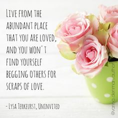 Live from the abundant place that you are loved, and you won't find yourself begging others for scraps of love. - Lysa Terkeurst, from Uninvited, the book. (Simple, but not necessarily easy.)