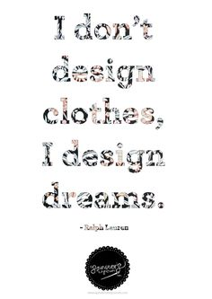 I don't design clothes, I design dreams! I believe that being a fashion designer isn't all about making pretty clothes, I think it's a way to express one's personality and not being afraid to show who you are. One should be confident in what they wear because it shows people the real you.