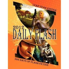 DAILY FLASH 2012: 366 DAYS OF FLASH FICTION (LEAP YEAR EDITION) is a 2012 flash fiction calendar anthology, with a 500 word or less short...