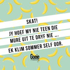 Jy hoef my nie teen die mure uit te dryf nie, ek klim sommer self op. True Quotes, Qoutes, Funny Quotes, Funny Humor, Funny Stuff, Africa Quotes, Afrikaanse Quotes, Drive Me Crazy, Good Housekeeping