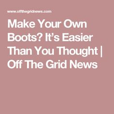 Make Your Own Boots? It's Easier Than You Thought | Off The Grid News