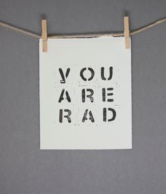 You Are Rad Typography Block PRINT in Black 8x10 on white paper for dude. $20.00, via Etsy.