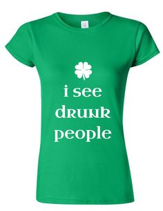 Women's I See Drunk People cute green tee St. by MyStateOfMind Funny Shirts, Tee Shirts, Tees, Work Shirts, St Pattys, St Patricks Day, Drunk People, Irish Girls, St Patrick Day Shirts