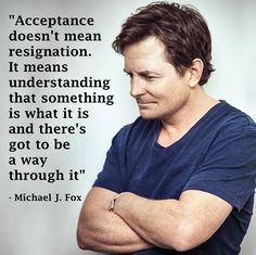"""Michael J. Fox's words work for many different things we must accept in life such as illness, deployment and more . """"Acceptance doesn't mean resignation. It means understanding that something is what it is and there's got to be a way through it. Great Quotes, Quotes To Live By, Me Quotes, Motivational Quotes, Inspirational Quotes, Happy Quotes, Wisdom Quotes, True Words, Inspirierender Text"""