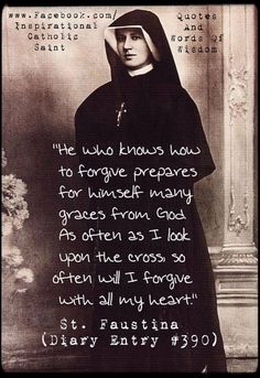 """He who knows how to forgive prepares for himself many graces from God. As often as I look upon the cross, so often will I forgive with all my heart. Catholic Quotes, Catholic Prayers, Catholic Saints, Religious Quotes, Roman Catholic, Patron Saints, Miséricorde Divine, Divine Mercy, St Faustina Kowalska"