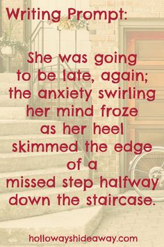 Random Writing Prompts-November 2016-She was going to be late, again; the anxiety swirling her mind froze as her heel skimmed the edge of a missed step halfway down the staircase.