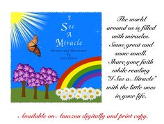 I see a miralce, everywhere I look.  To help you find them, I wrote this book!  Miracles are a gift from the heaven's above, so each time you see one, remember God's love!   Share the joy of everyday miracles with your children, grandchildren, or God children.  Great way to share your faith.  Beautiful bedtime story.  #ISeeaMiracle  https://www.amazon.com/I-See-Miracle-Lori-Chown-ebook/dp/B01CN52JSA kids book children's book #alwaysbelieve