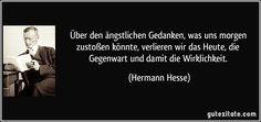 Über den ängstlichen Gedanken, was uns morgen zustoßen könnte, verlieren wir das Heute, die Gegenwart und damit die Wirklichkeit. (Hermann Hesse)