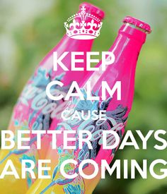 Keep Calm cause better days are coming