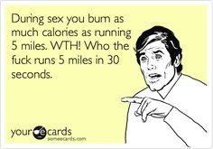 During sex you burn as much calories as running 5 miles. WTH! Who the fuck runs 5 miles in 30 seconds.