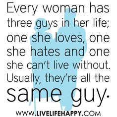 """Every woman has three guys in her life; one she loves, one she hates and one she can't live without. Usually, they're all the same guy."""
